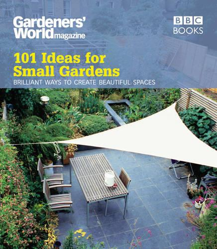 Gardeners' World: 101 Ideas for Small Gardens (Paperback)