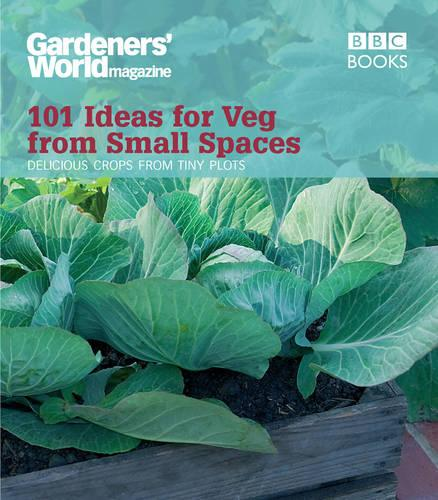 Gardeners' World: 101 Ideas for Veg from Small Spaces (Paperback)