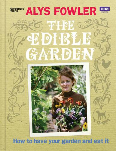 The Edible Garden: How to Have Your Garden and Eat It (Hardback)