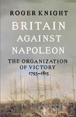 Britain Against Napoleon: The Organisation of Victory, 1793-1815 (Hardback)