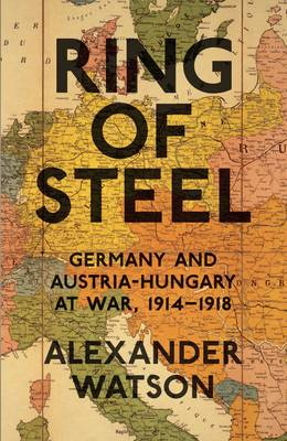 Ring of Steel: Germany and Austria-Hungary at War, 1914-1918 (Hardback)