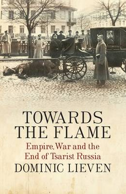 Towards the Flame: Empire, War and the End of Tsarist Russia (Hardback)