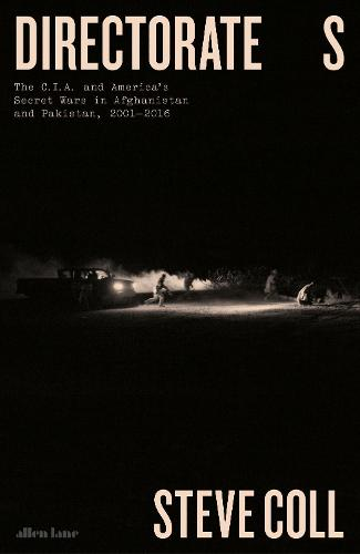 Directorate S: The C.I.A. and America's Secret Wars in Afghanistan and Pakistan, 2001-2016 (Hardback)