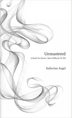 Unmastered: A Book on Desire, Most Difficult to Tell (Hardback)
