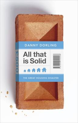 All That is Solid: How the Great Housing Disaster Defines Our Times, and What We Can Do About it (Hardback)