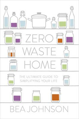 Zero Waste Home: The Ultimate Guide to Simplifying Your Life (Hardback)