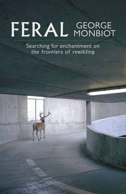 Feral: Searching for Enchantment on the Frontiers of Rewilding (Hardback)