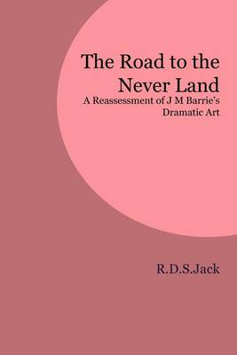 The Road to the Never Land: A Reassessment of J M Barrie's Dramatic Art (Paperback)