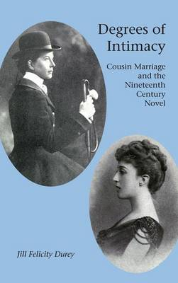 Degrees of Intimacy: Cousin Marriage and the Nineteenth-Century Novel (Hardback)