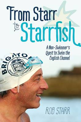From Starr to Starrfish: A Non-Swimmer's Quest to Swim the English Channel (Hardback)