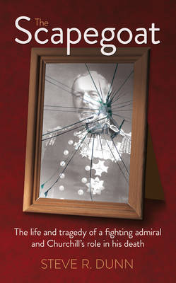 The Scapegoat: The Life and Tragedy of a Fighting Admiral and Churchill's Role in His Death (Hardback)