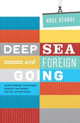 Deep Sea and Foreign Going: Inside Shipping, the Invisible Industry That Brings You 90% of Everything (Paperback)