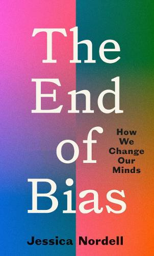 The End of Bias: What the New Science of Overcoming Bias Teaches Us About Transforming  Our Lives, Our Companies, Our World (Hardback)