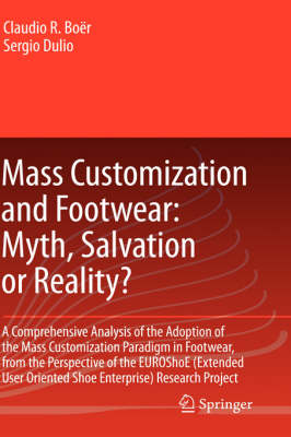 Mass Customization and Footwear: Myth, Salvation or Reality?: A Comprehensive Analysis of the Adoption of the Mass Customization Paradigm in Footwear, from the Perspective of the EUROShoE (Extended User Oriented Shoe Enterprise) Research Project (Hardback)