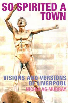 So Spirited a Town: Visions and Versions of Liverpool (Paperback)