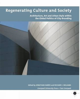 Regenerating Culture and Society: Architecture, Art and Urban Style within the Global Politics of City Branding - Tate Liverpool Critical Forum 12 (Paperback)