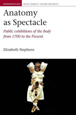 Anatomy as Spectacle: Public Exhibitions of the Body from 1700 to the Present - Representations: Health, Disability, Culture and Society 5 (Hardback)