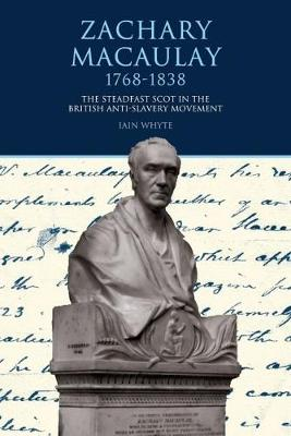 Zachary Macaulay 1768-1838: The Steadfast Scot in the British Anti-Slavery Movement - Liverpool Studies in International Slavery 5 (Hardback)