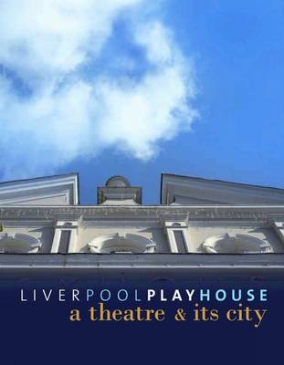 Liverpool Playhouse: A Theatre and Its City (Hardback)