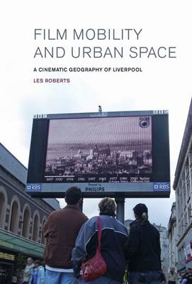 Film, Mobility and Urban Space: A Cinematic Geography of Liverpool (Hardback)