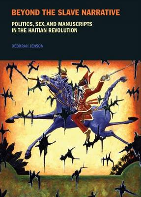 Beyond the Slave Narrative: Politics, Sex, and Manuscripts in the Haitian Revolution - Liverpool Studies in International Slavery 4 (Paperback)