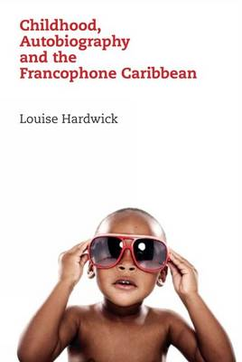 Childhood, Autobiography and the Francophone Caribbean - Contemporary French and Francophone Cultures 24 (Hardback)