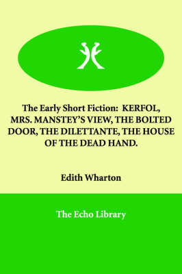 The Early Short Fiction: Kerfol, Mrs. Manstey's View, the Bolted Door, the Dilettante, the House of the Dead Hand. (Paperback)