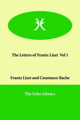 The Letters of Frantz Liszt Vol 1 (Paperback)