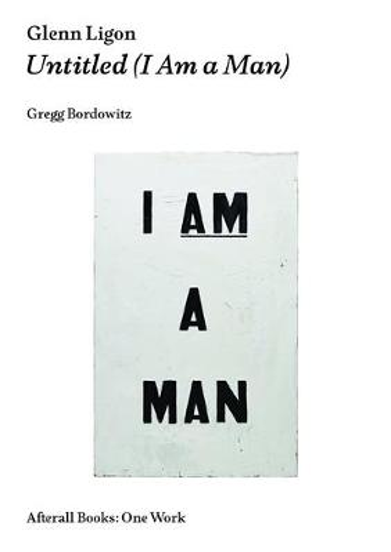 Glenn Ligon: Untitled (I Am a Man) - Afterall Books / One Work (Paperback)