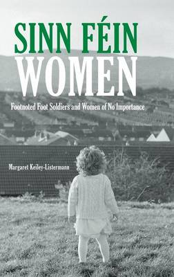 Sinn Fein Women: Footnoted Foot Soldiers and Women of No Importance (Hardback)