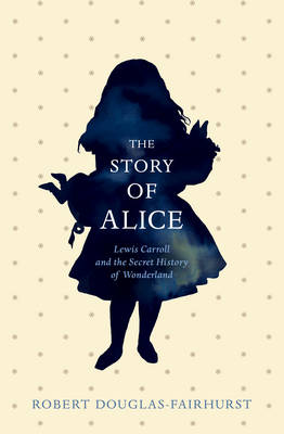 The Story of Alice: Lewis Carroll and The Secret History of Wonderland (Hardback)