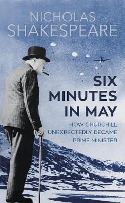 Six Minutes in May: How Churchill Unexpectedly Became Prime Minister (Hardback)