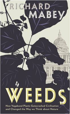 Weeds: How Vagabond Plants Gatecrashed Civilisation and Changed the Way We Think About Nature (Hardback)