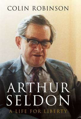 Arthur Seldon: A Life for Liberty (Hardback)