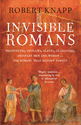 Invisible Romans: Prostitutes, outlaws, slaves, gladiators, ordinary men and women ... the Romans that history forgot (Paperback)