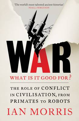 War: What is it good for?: The role of conflict in civilisation, from primates to robots (Hardback)
