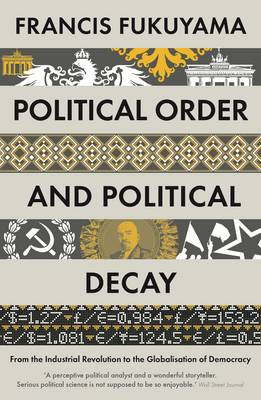 Political Order and Political Decay: From the Industrial Revolution to the Globalisation of Democracy (Paperback)
