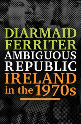 Ambiguous Republic: Ireland in the 1970s (Hardback)