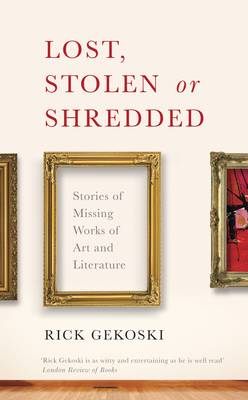 Lost, Stolen or Shredded: Stories of Missing Works of Art and Literature (Hardback)