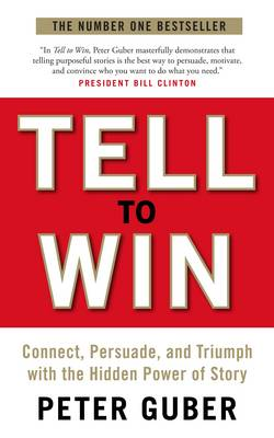 Tell to Win: Connect, Persuade and Triumph with the Hidden Power of Story (Paperback)