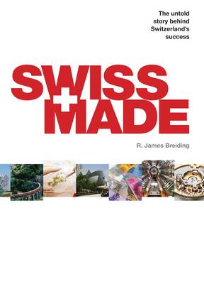 Swiss Made: The Untold Story Behind Switzerland's Success (Hardback)