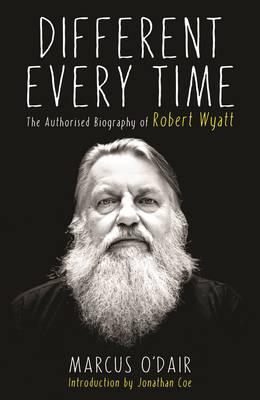 Different Every Time: The Authorised Biography of Robert Wyatt (Hardback)