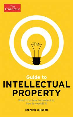 The Economist Guide to Intellectual Property: What it is, How to protect it, How to exploit it (Paperback)