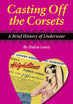 Casting Off the Corsets: A Brief History of Underwear (Paperback)