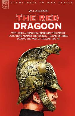 The Red Dragoon - With the 7th Dragoon Guards in the Cape of Good Hope Against the Boers and the Kaffir Tribes During 'The War of the Axe' 1843-48 (Paperback)