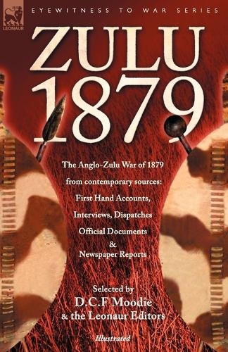 Zulu 1879 - The Anglo-Zulu War of 1879 from Contemporary Sources: First Hand Accounts, Interviews, Dispatches Official Documents & Newspaper Reports - Eyewitness to War (Paperback)