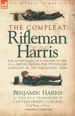 The Compleat Rifleman Harris: The Adventures of a Soldier of the 95th (Rifles) During the Peninsular Campaign of the Napoleonic Wars (Paperback)