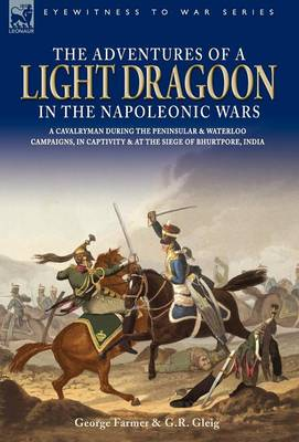 The Adventures of a Light Dragoon in the Napoleonic Wars - A Cavalryman During the Peninsular & Waterloo Campaigns, in Captivity & at the Siege of Bhu (Hardback)
