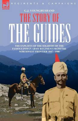 The Story of the Guides - The Exploits of the Soldiers of the Famous Indian Army Regiment from the Northwest Frontier 1847 - 1900 (Paperback)