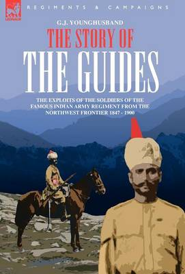 The Story of the Guides - The Exploits of the Soldiers of the Famous Indian Army Regiment from the Northwest Frontier 1847 - 1900 (Hardback)